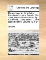 The Works of M. de Voltaire. Translated from the French. with Notes, Historical and Critical. by T. Smollett, ... and Others. ... the Second Edition. Volume 12 of 34