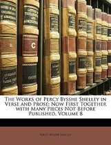 the Works of Percy Bysshe Shelley in Verse and Prose: Now First Together with Many Pieces Not Before Published, Volume 8