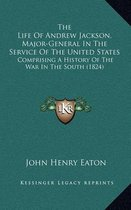 The Life of Andrew Jackson, Major-General in the Service of the United States