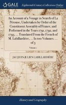 An Account of a Voyage in Search of La P rouse, Undertaken by Order of the Constituent Assembly of France, and Performed in the Years 1791, 1792, and 1793, ... Translated from the French of M. Labillardi re, ... in Two Volumes. ... of 3; Volume 1
