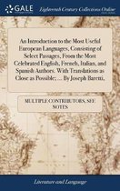 An Introduction to the Most Useful European Languages, Consisting of Select Passages, from the Most Celebrated English, French, Italian, and Spanish Authors. with Translations as Close as Possible; ... by Joseph Baretti,