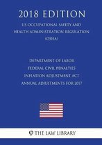 Department of Labor Federal Civil Penalties Inflation Adjustment ACT Annual Adjustments for 2017 (Us Occupational Safety and Health Administration Regulation) (Osha) (2018 Edition)