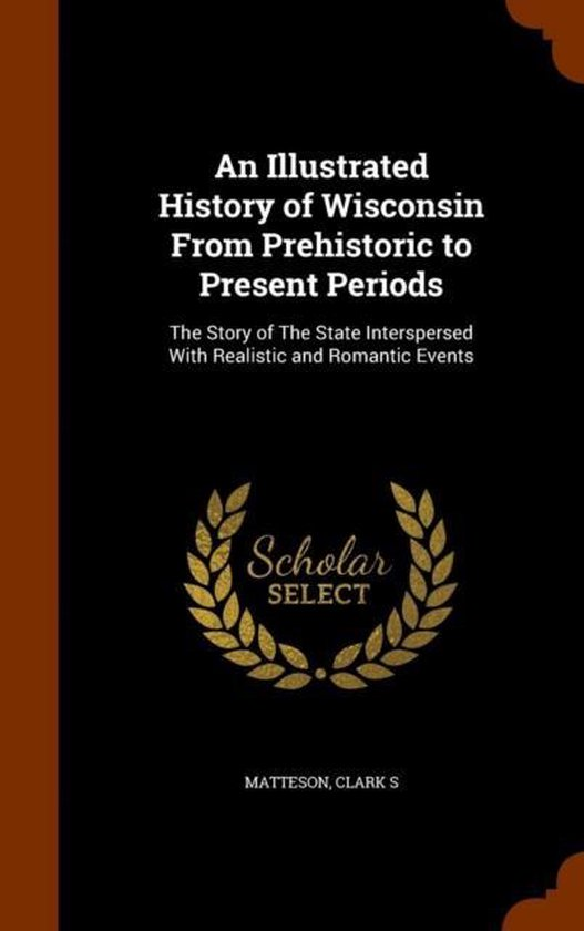 An Illustrated History of Wisconsin from Prehistoric to Present Periods