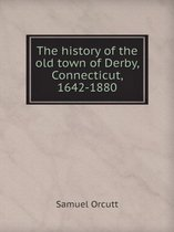 The History of the Old Town of Derby, Connecticut, 1642-1880
