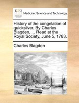 History of the Congelation of Quicksilver. by Charles Blagden, ... Read at the Royal Society, June 5, 1783