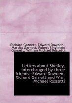 Letters about Shelley, Interchanged by Three Friends--Edward Dowden, Richard Garnett and Wm. Michael