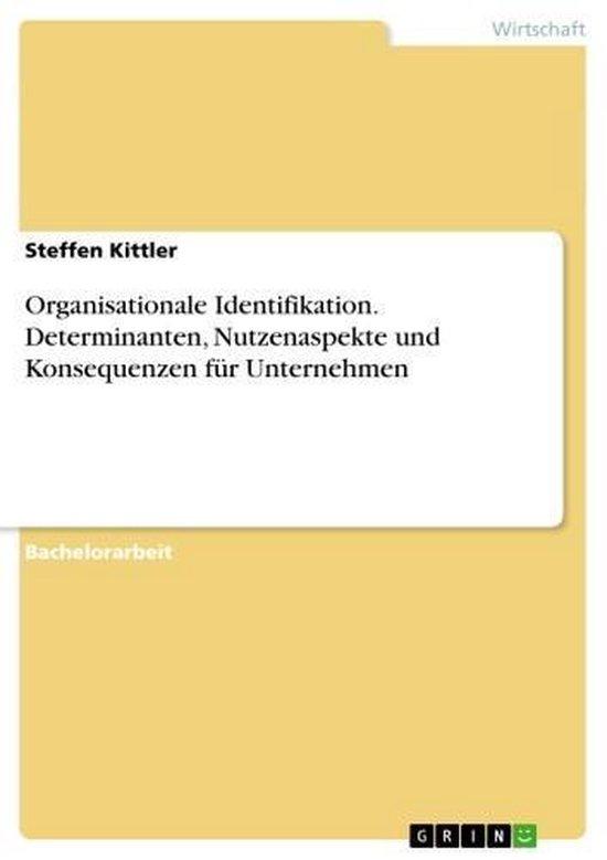 Organisationale Identifikation. Determinanten, Nutzenaspekte und Konsequenzen für Unternehmen