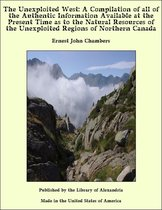 The Unexploited West: A Compilation of all of the Authentic Information Available at the Present Time as to the Natural Resources of the Unexploited Regions of Northern Canada