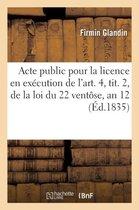 Acte public pour la licence en execution de l'art. 4, tit. 2, de la loi du 22 ventose, an 12
