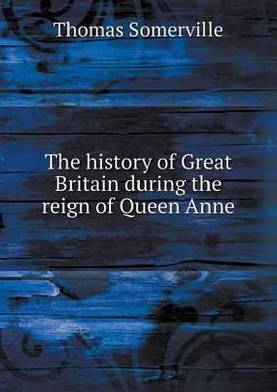 The History of Great Britain During the Reign of Queen Anne