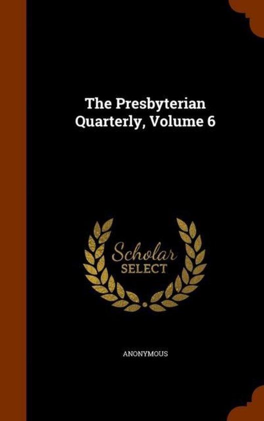 The Presbyterian Quarterly, Volume 6