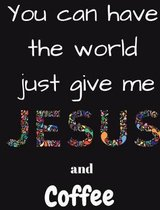You Can Have the Whole World Just Give Me Jesus and Coffee