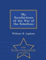 My Recollections of the War of the Rebellion; - War College Series