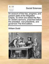 An Account of the Rise, Progress, and Present State of the Magdalen Charity. to Which Are Added the REV. Dr. Dodd's Sermons, Preached Before the President, Vice-Presidents, and Governors the Third Edition.
