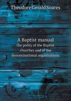A Baptist Manual the Polity of the Baptist Churches and of the Denominational Organisations