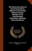 The Diary and Letters of Gouverneur Morris, Minister of the United States to France, Member of the Constitutional Convention. Edited by Anne Cary Morris