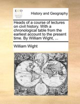 Heads of a Course of Lectures on Civil History. with a Chronological Table from the Earliest Account to the Present Time. by William Wight, ...