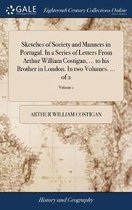 Sketches of Society and Manners in Portugal. in a Series of Letters from Arthur William Costigan, ... to His Brother in London. in Two Volumes. ... of 2; Volume 1