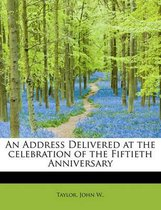An Address Delivered at the Celebration of the Fiftieth Anniversary