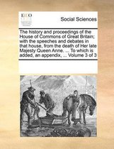 The History and Proceedings of the House of Commons of Great Britain; With the Speeches and Debates in That House, from the Death of Her Late Majesty Queen Anne. ... to Which Is Added, an Appendix, ... Volume 3 of 3