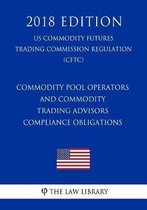 Commodity Pool Operators and Commodity Trading Advisors - Compliance Obligations (Us Commodity Futures Trading Commission Regulation) (Cftc) (2018 Edition)