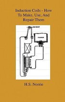 Induction Coils - How To Make, Use, And Repair Them - Including Ruhmkorff, Tesla, And Medical Coils, Roentgen, Radiography, Wireless Telegraphy, And Practical Information On Primary And Secodary Battery