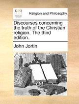 Discourses Concerning the Truth of the Christian Religion. the Third Edition.