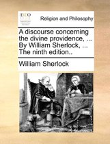 A Discourse Concerning the Divine Providence, ... by William Sherlock, ... the Ninth Edition..