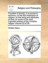 A System of Divinity, in a Course of Sermons, on the First Institutions of Religion; On the Being and Attributes of God; On Some of the Most Important Articles of the Christian Religion Volume 23 of 26