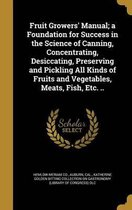 Fruit Growers' Manual; A Foundation for Success in the Science of Canning, Concentrating, Desiccating, Preserving and Pickling All Kinds of Fruits and Vegetables, Meats, Fish, Etc. ..