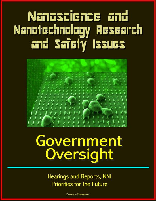 Nanoscience and Nanotechnology Research and Safety Issues: Government Oversight Hearings and Reports, NNI, Priorities for the Future