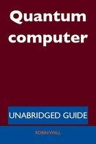 Quantum computer - Unabridged Guide