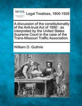 A Discussion of the Constitutionality of the Anti-Trust Act of 1890