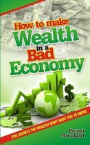 How to Make Wealth in a Bad Economy -Secrets the Wealthy Don't Want You to Know