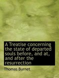 A Treatise Concerning the State of Departed Souls Before, and AT, and After the Resurrection