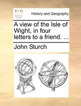 A View of the Isle of Wight, in Four Letters to a Friend. ...