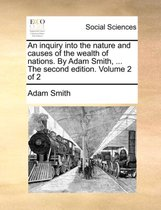 An Inquiry Into the Nature and Causes of the Wealth of Nations. by Adam Smith, ... the Second Edition. Volume 2 of 2