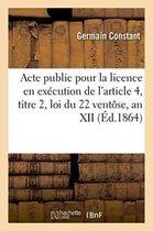 Acte public pour la licence en execution de l'article 4, titre 2, loi du 22 ventose, an XII 1861