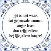 Tegeltje met Spreuk (Tegeltjeswijsheid): Het is niet waar, dat getrouwde mannen langer leven dan vrijgezellen; het lijkt alleen langer! + Kado verpakking & Plakhanger