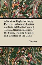 A Guide to Rugby by Rugby Players - Including Chapters on Basic Ball Skills, Forward Tactics, Attacking Moves for the Backs, Training Regimes and a History of the Game
