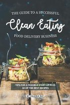 The Guide to A Successful Clean Eating Food Delivery Business: Tips for A Feasible Start-Up Plus 30 of the Best Recipes