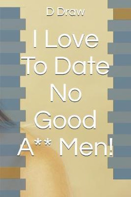 I Love To Date No Good A** Men!