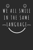 We All Smile In The Same Language: Funny Notebook for all Nations over the World smile be happy and enjoy your life