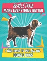 Beagle Dogs Make Everything Better I Was Born To Pet All The Beagle Dogs: Composition Notebook for Dog and Puppy Lovers
