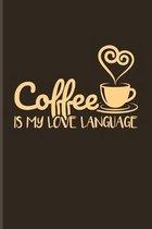 Coffee Is My Love Language: Funny Caffeine Quotes Journal - Notebook - Workbook For Cappuccino, Cafe, Flavored Beans, Fresh Aroma & Italian Espres