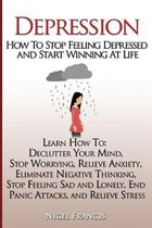 Depression: How To Stop Feeling Depressed and Start Winning At Life: (Learn How To: Declutter Your Mind, Stop Worrying, Relieve An