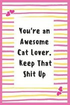 You're an Awesome Cat Lover. Keep That Shit Up: Notebook Gifts for Cat Lover Lined Journal Promotion Gifts to My Wife Cat Lover Gifts Notebook to Writ