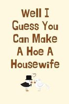 Well I Guess You Can Make A Hoe A Housewife: Bridal Shower Gifts, Wedding Shower Gifts, Funny Wedding Congrats Gifts, Engagement Gifts - Diary for Bir