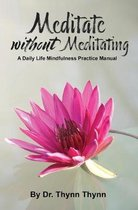 Meditate Without Meditating: A Daily Life Mindfulness Practice Manual