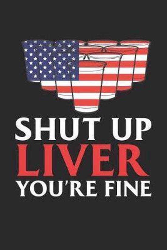 Shut up Liver you're Fine: 4. Juli Bier-Pong Notizbuch liniert DIN A5 - 120 Seiten f�r Notizen, Zeichnungen, Formeln - Organizer Schreibheft Plan